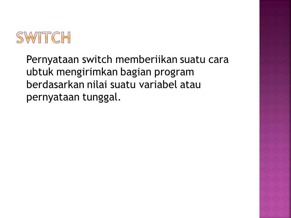 Pernyataan switch memberiikan suatu cara ubtuk mengirimkan bagian program berdasarkan nilai suatu variabel atau pernyataan tunggal.