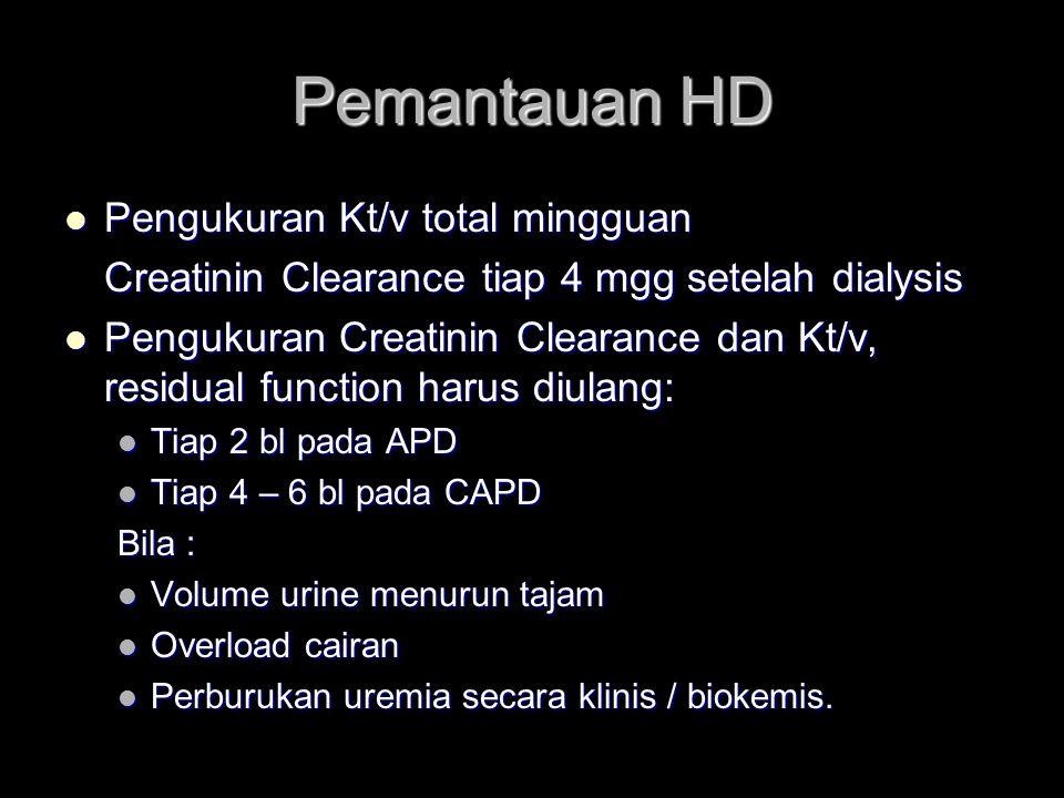 Pemantauan HD Pengukuran Kt/v total mingguan Pengukuran Kt/v total mingguan Creatinin Clearance tiap 4 mgg setelah dialysis Pengukuran Creatinin Clearance dan Kt/v, residual function harus diulang: Pengukuran Creatinin Clearance dan Kt/v, residual function harus diulang: Tiap 2 bl pada APD Tiap 2 bl pada APD Tiap 4 – 6 bl pada CAPD Tiap 4 – 6 bl pada CAPD Bila : Volume urine menurun tajam Volume urine menurun tajam Overload cairan Overload cairan Perburukan uremia secara klinis / biokemis.