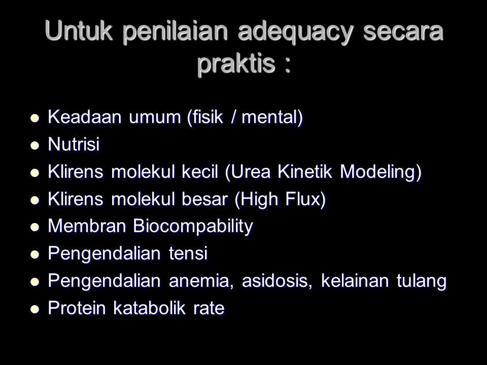 Untuk penilaian adequacy secara praktis : Keadaan umum (fisik / mental) Keadaan umum (fisik / mental) Nutrisi Nutrisi Klirens molekul kecil (Urea Kinetik Modeling) Klirens molekul kecil (Urea Kinetik Modeling) Klirens molekul besar (High Flux) Klirens molekul besar (High Flux) Membran Biocompability Membran Biocompability Pengendalian tensi Pengendalian tensi Pengendalian anemia, asidosis, kelainan tulang Pengendalian anemia, asidosis, kelainan tulang Protein katabolik rate Protein katabolik rate