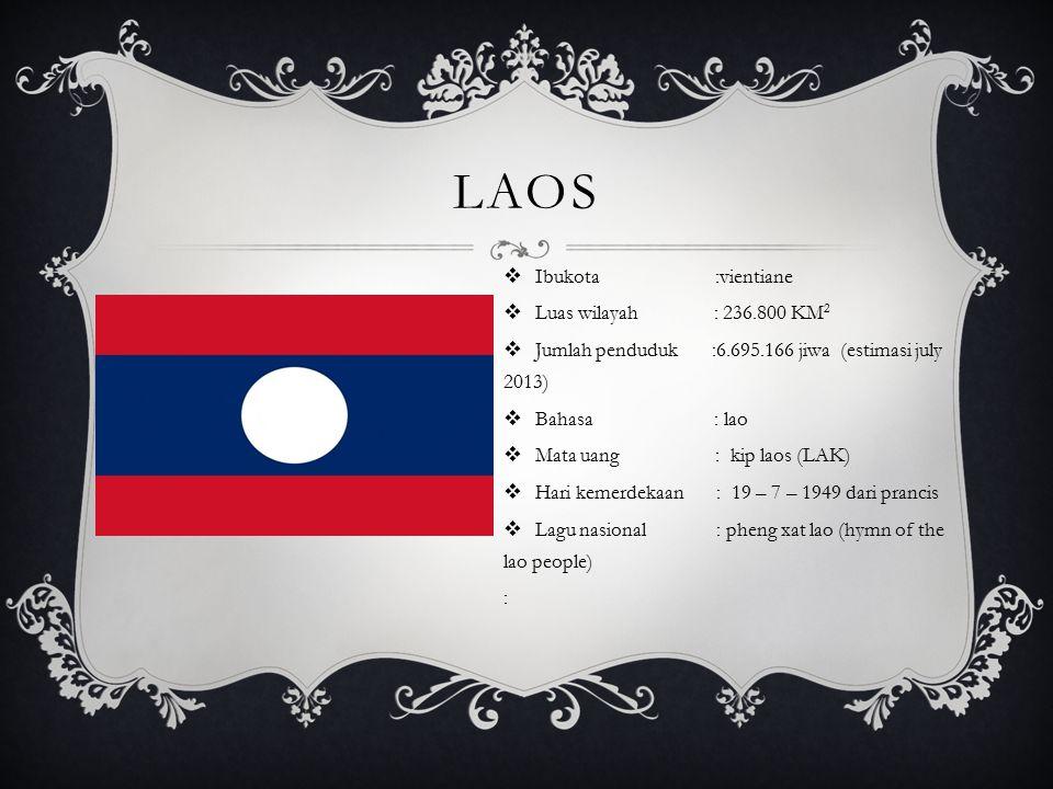 LAOS  Ibukota :vientiane  Luas wilayah : 236.800 KM 2  Jumlah penduduk :6.695.166 jiwa (estimasi july 2013)  Bahasa : lao  Mata uang : kip laos (