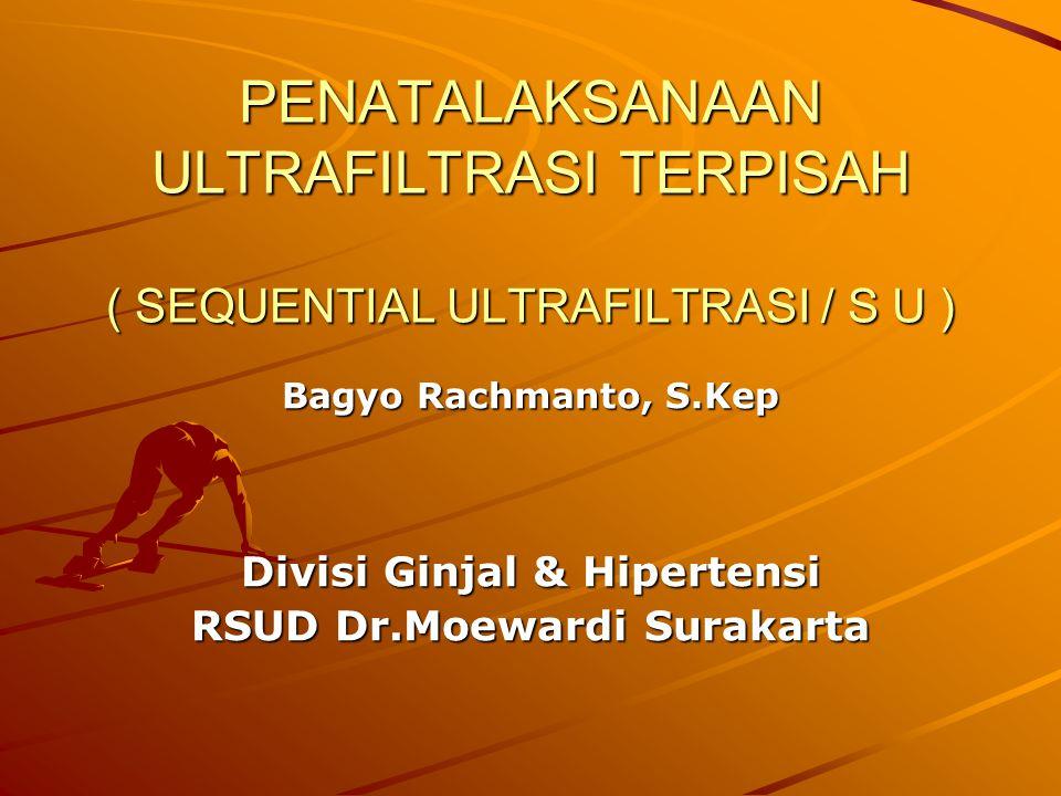 PENATALAKSANAAN ULTRAFILTRASI TERPISAH ( SEQUENTIAL ULTRAFILTRASI / S U ) Bagyo Rachmanto, S.Kep Divisi Ginjal & Hipertensi RSUD Dr.Moewardi Surakarta