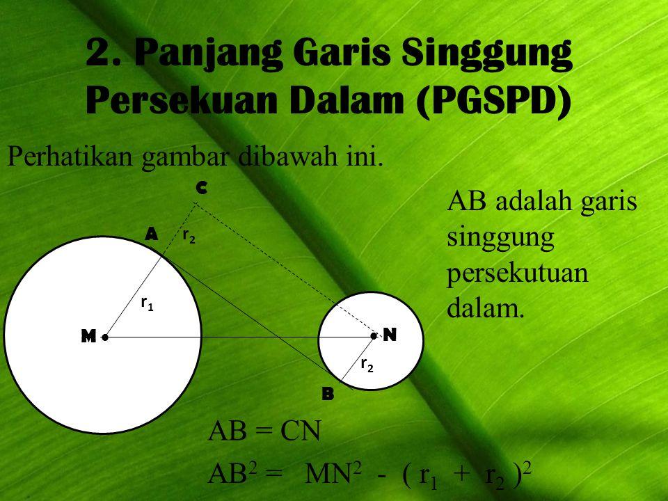2. Panjang Garis Singgung Persekuan Dalam (PGSPD) Perhatikan gambar dibawah ini. M M   N  N A B C r1r1 r2r2 r2r2 AB adalah garis singgung persekut