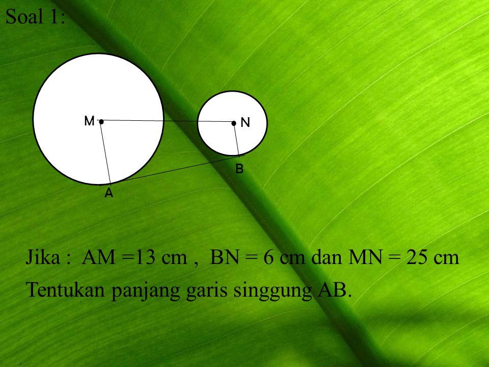 Soal 1: M   N A B Jika : AM =13 cm, BN = 6 cm dan MN = 25 cm Tentukan panjang garis singgung AB.