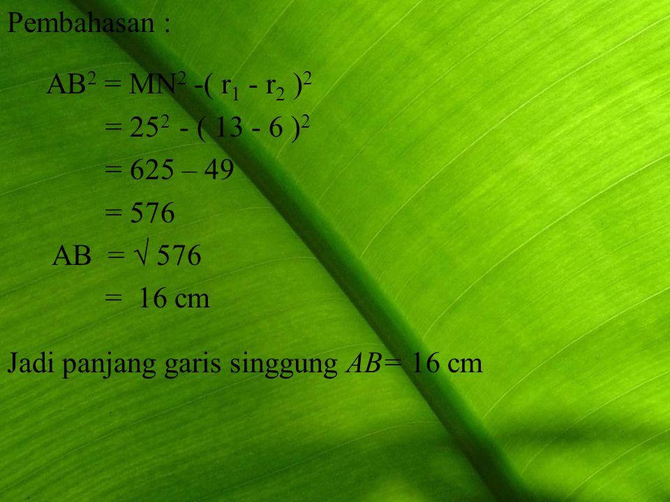 Pembahasan : AB 2 = MN 2 -( r1 r1 - r2 r2 )2)2 = 25 2 - ( 13 - 6 )2)2 = 625 – 49 = 576 AB = √ 576 = 16 cm Jadi panjang garis singgung AB= 16 cm