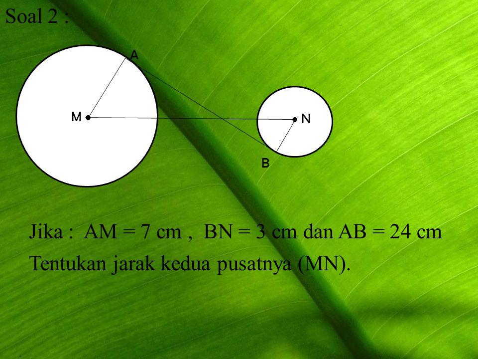 Soal 2 : M   N A B Jika : AM = 7 cm, BN = 3 cm dan AB = 24 cm Tentukan jarak kedua pusatnya (MN).