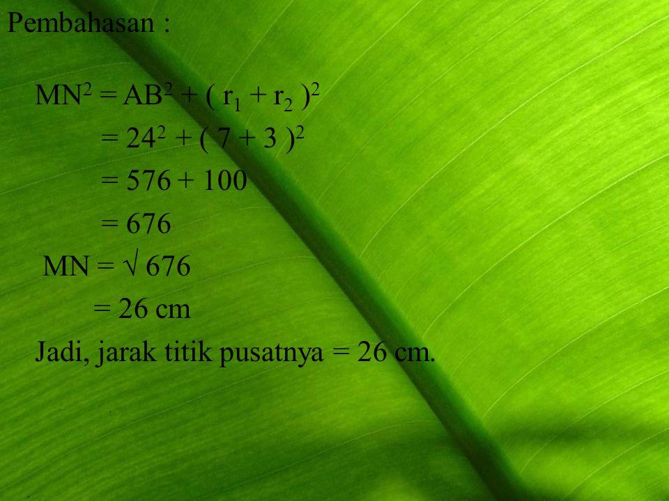 Pembahasan : MN 2 = AB 2 + ( r1 r1 + r2 r2 )2)2 = 24 2 + ( 7 + 3 )2)2 = 576 + 100 = 676 MN = √ 676 = 26 cm Jadi, jarak titik pusatnya = 26 cm.