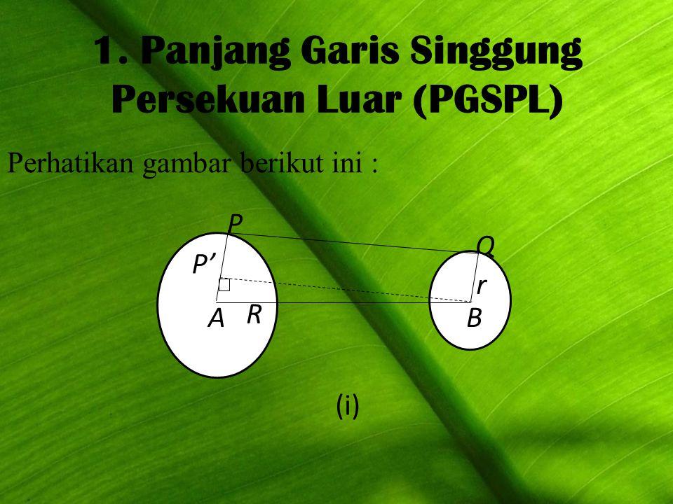 1. Panjang Garis Singgung Persekuan Luar (PGSPL) Perhatikan gambar berikut ini : P Q P' A R B r (i)
