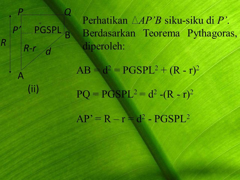 R A Q d R-r PGSPL B P' P (ii) Perhatikan AP'B siku-siku di P'. Berdasarkan Teorema Pythagoras, diperoleh: = PQ = PGSPL 2 = d 2 -(R - r) 2 AB = d 2 = P
