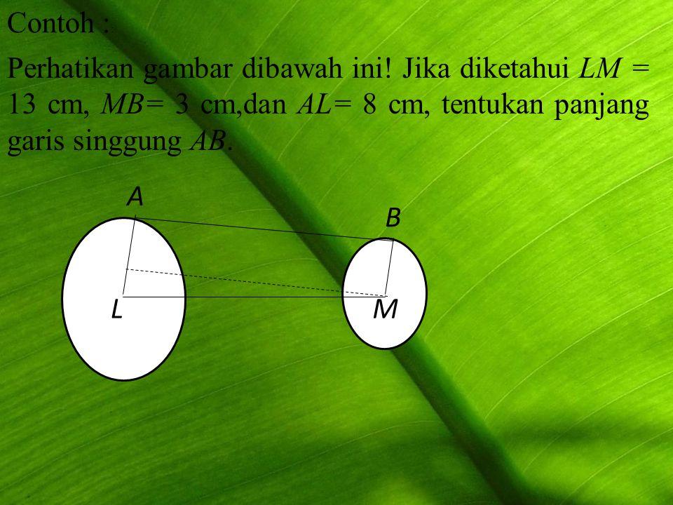 Contoh : : Perhatikan gambar dibawah ini! Jika diketahui LM = 13 cm, MB= 3 cm,dan AL= 8 cm, tentukan panjang garis singgung AB. A L B M
