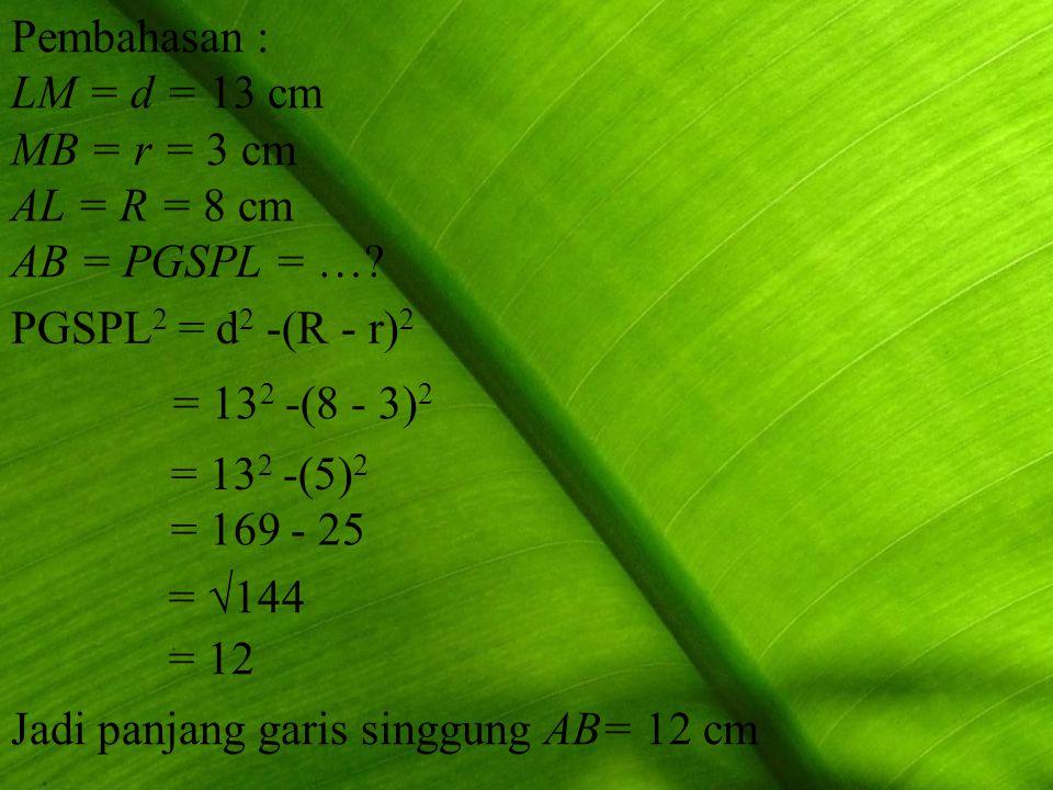 PGSPL 2 = d 2 -(R - r) 2 = 13 2 -(8 - 3) 2 =  144 = 12 Jadi panjang garis singgung AB= 12 cm = 13 2 -(5) 2 = 169 - 25 Pembahasan : LM = d = 13 cm MB