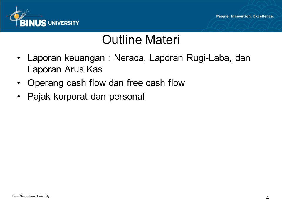 Outline Materi Laporan keuangan : Neraca, Laporan Rugi-Laba, dan Laporan Arus Kas Operang cash flow dan free cash flow Pajak korporat dan personal Bin