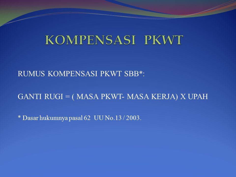 RUMUS KOMPENSASI PKWT SBB*: GANTI RUGI = ( MASA PKWT- MASA KERJA) X UPAH * Dasar hukumnya pasal 62 UU No.13 / 2003.