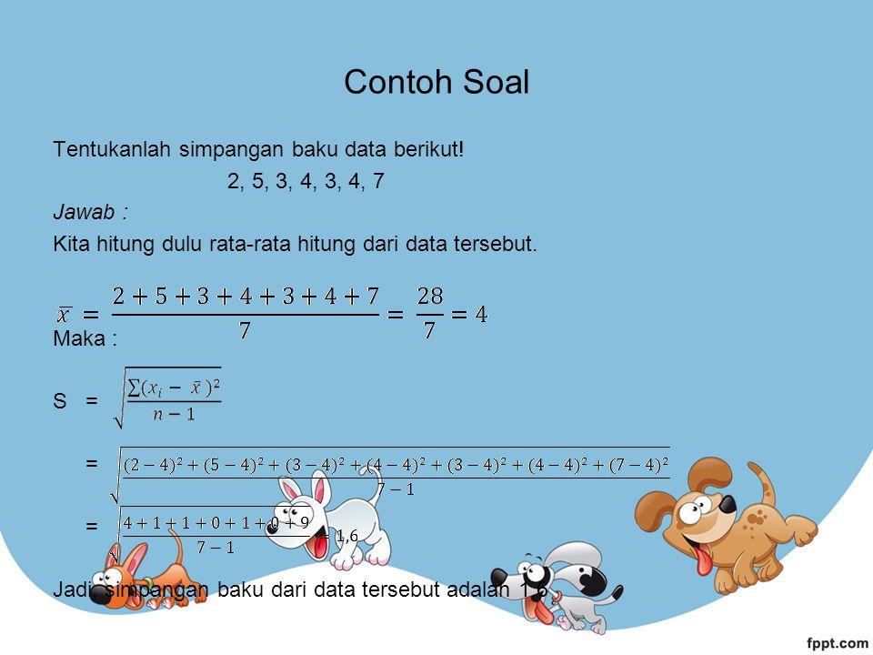 Contoh Soal Tentukanlah simpangan baku data berikut! 2, 5, 3, 4, 3, 4, 7 Jawab : Kita hitung dulu rata-rata hitung dari data tersebut. Maka : S = = =