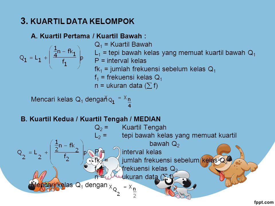 3. KUARTIL DATA KELOMPOK A. Kuartil Pertama / Kuartil Bawah : Q 1 = Kuartil Bawah L 1 = tepi bawah kelas yang memuat kuartil bawah Q 1 P = interval ke