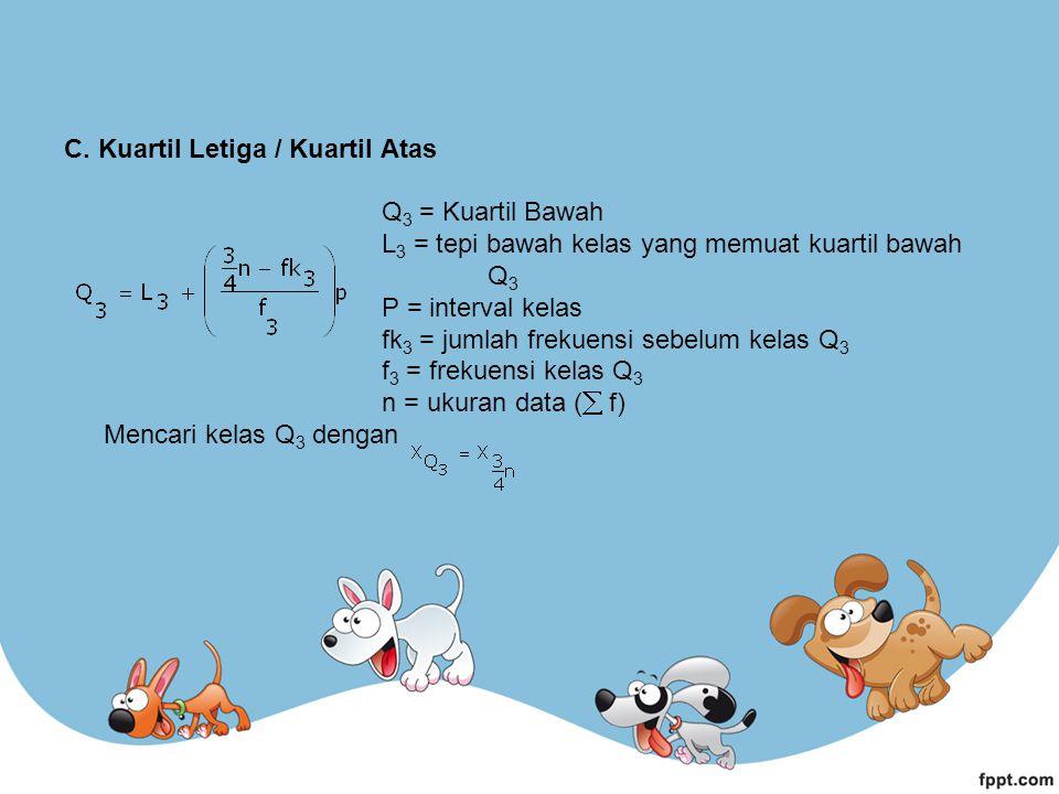 C. Kuartil Letiga / Kuartil Atas Q 3 = Kuartil Bawah L 3 = tepi bawah kelas yang memuat kuartil bawah Q 3 P = interval kelas fk 3 = jumlah frekuensi s