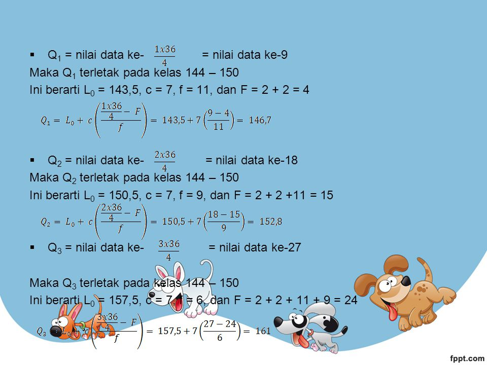  Q 1 = nilai data ke- = nilai data ke-9 Maka Q 1 terletak pada kelas 144 – 150 Ini berarti L 0 = 143,5, c = 7, f = 11, dan F = 2 + 2 = 4  Q 2 = nila