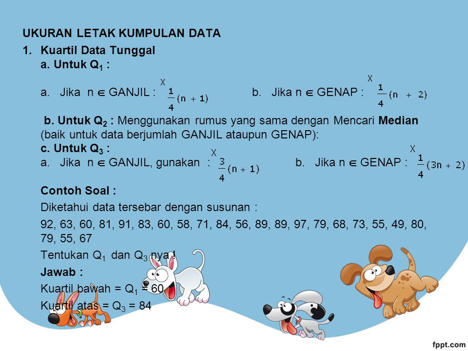 UKURAN LETAK KUMPULAN DATA 1.Kuartil Data Tunggal a. Untuk Q 1 : a. Jika n  GANJIL : b. Jika n  GENAP : b. Untuk Q 2 : Menggunakan rumus yang sama d