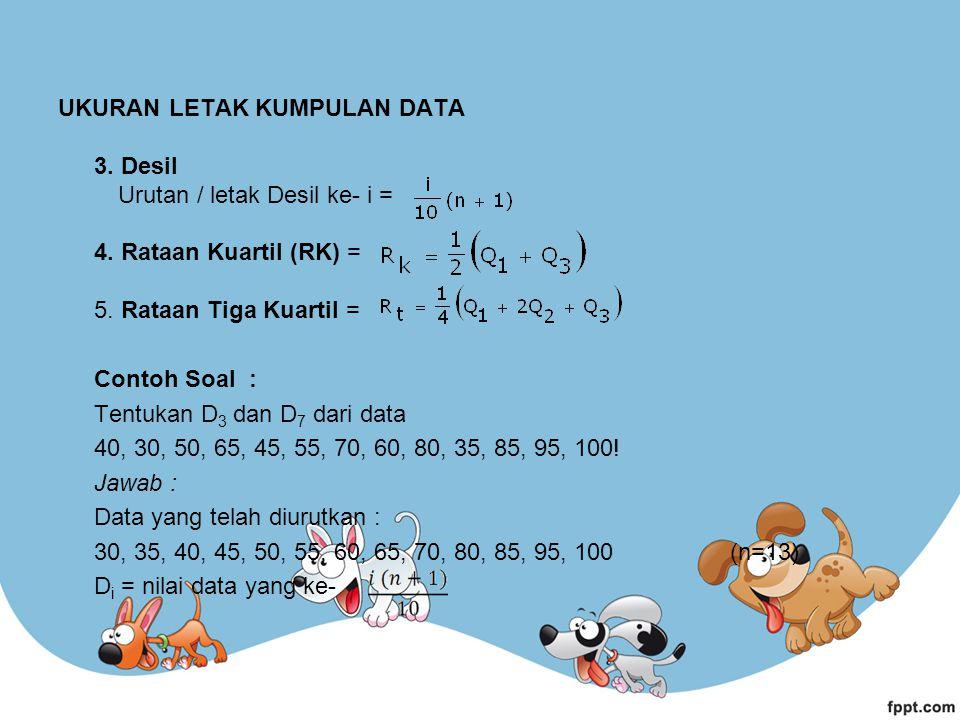 UKURAN LETAK KUMPULAN DATA 3. Desil Urutan / letak Desil ke- i = 4. Rataan Kuartil (RK) = 5. Rataan Tiga Kuartil = Contoh Soal : Tentukan D 3 dan D 7