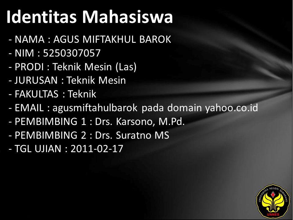Identitas Mahasiswa - NAMA : AGUS MIFTAKHUL BAROK - NIM : 5250307057 - PRODI : Teknik Mesin (Las) - JURUSAN : Teknik Mesin - FAKULTAS : Teknik - EMAIL : agusmiftahulbarok pada domain yahoo.co.id - PEMBIMBING 1 : Drs.