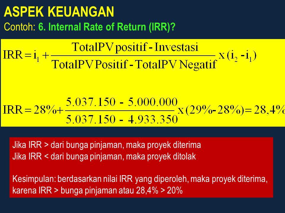 ASPEK KEUANGAN Contoh: 6. Internal Rate of Return (IRR)? Jika IRR > dari bunga pinjaman, maka proyek diterima Jika IRR < dari bunga pinjaman, maka pro