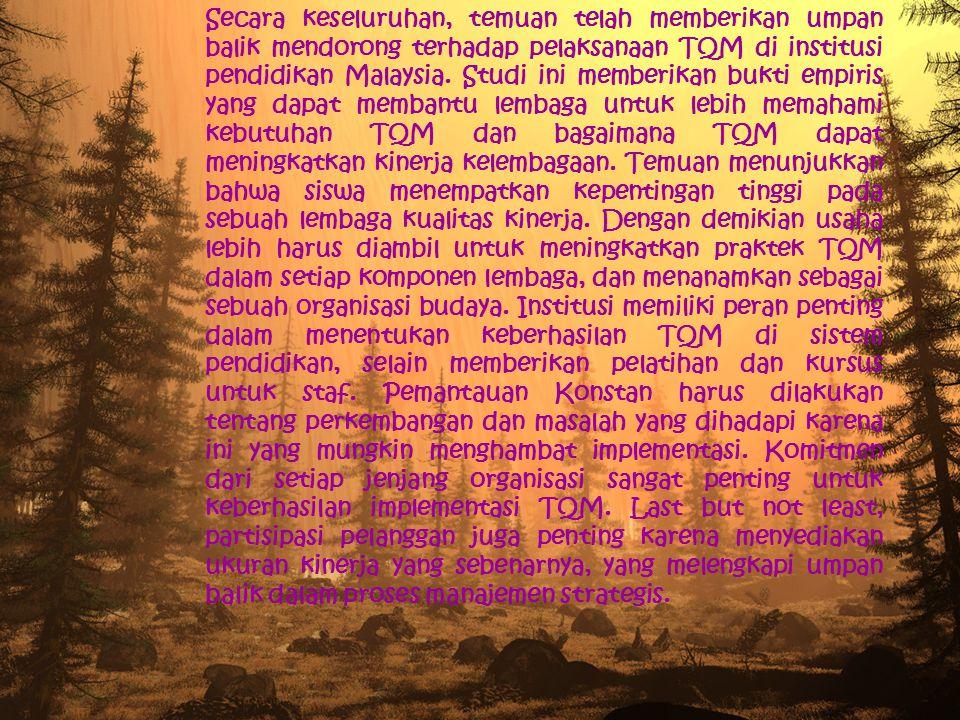 Secara keseluruhan, temuan telah memberikan umpan balik mendorong terhadap pelaksanaan TQM di institusi pendidikan Malaysia. Studi ini memberikan bukt