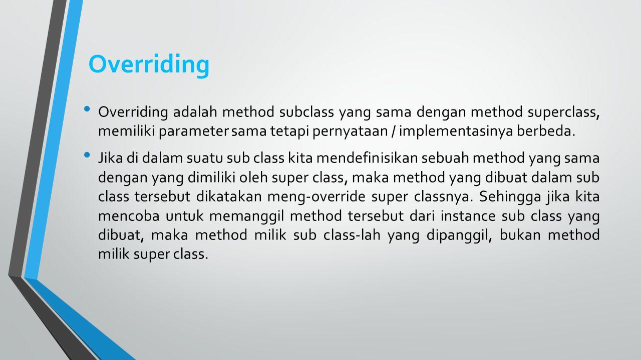 Overriding Overriding adalah method subclass yang sama dengan method superclass, memiliki parameter sama tetapi pernyataan / implementasinya berbeda.