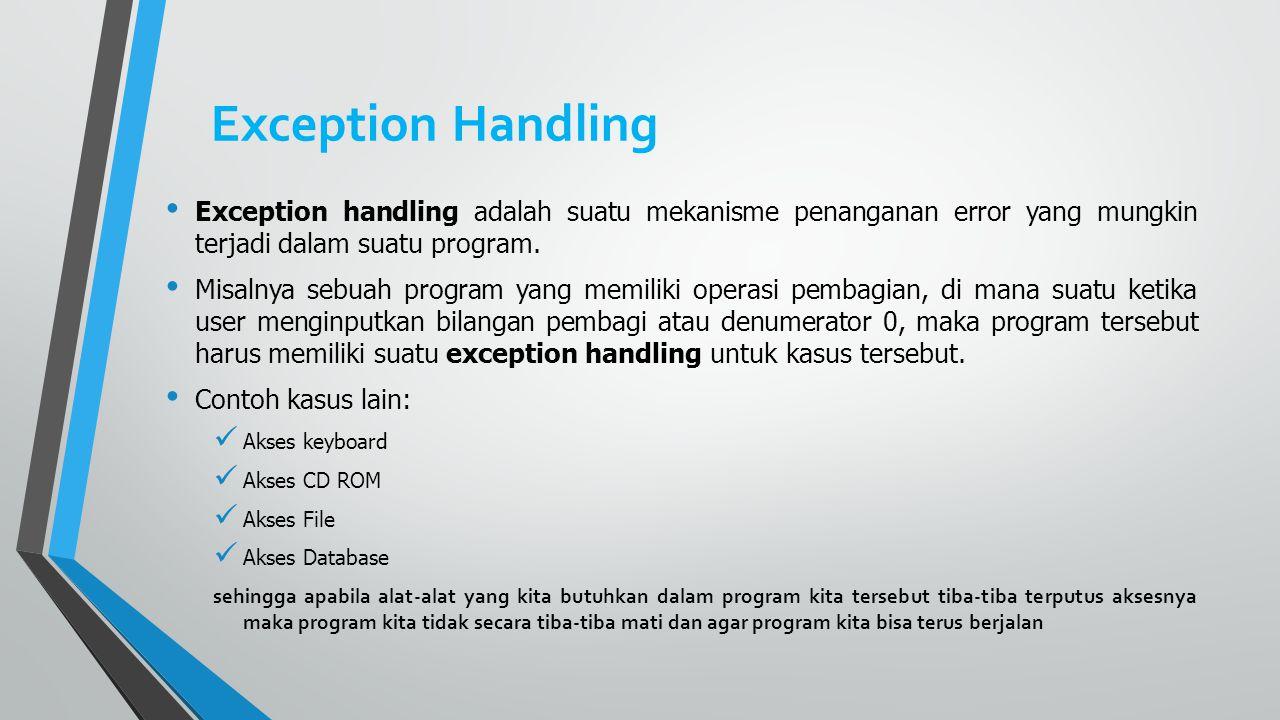Exception Handling Exception handling adalah suatu mekanisme penanganan error yang mungkin terjadi dalam suatu program. Misalnya sebuah program yang m