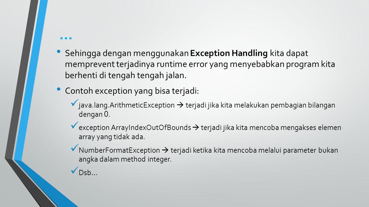 … Sehingga dengan menggunakan Exception Handling kita dapat memprevent terjadinya runtime error yang menyebabkan program kita berhenti di tengah tengah jalan.