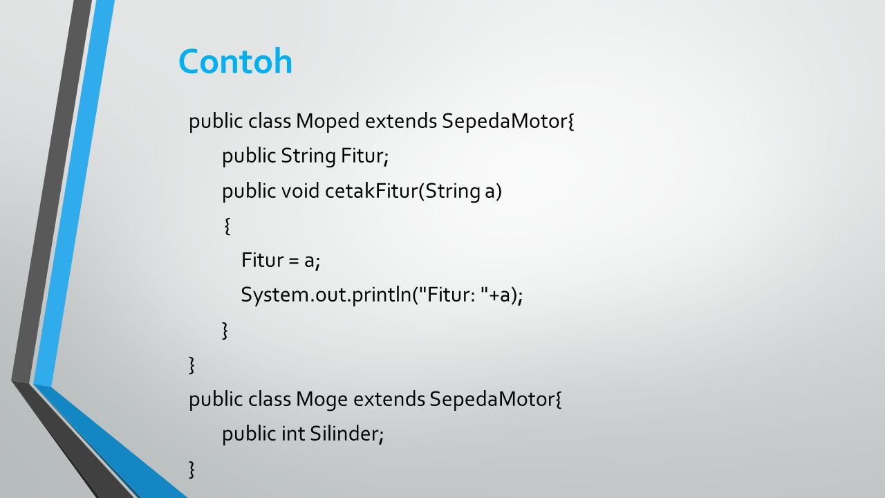 Contoh public class Moped extends SepedaMotor{ public String Fitur; public void cetakFitur(String a) { Fitur = a; System.out.println(