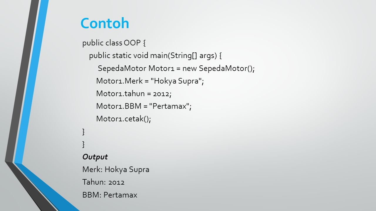Contoh public class OOP { public static void main(String[] args) { SepedaMotor Motor1 = new SepedaMotor(); Motor1.Merk =