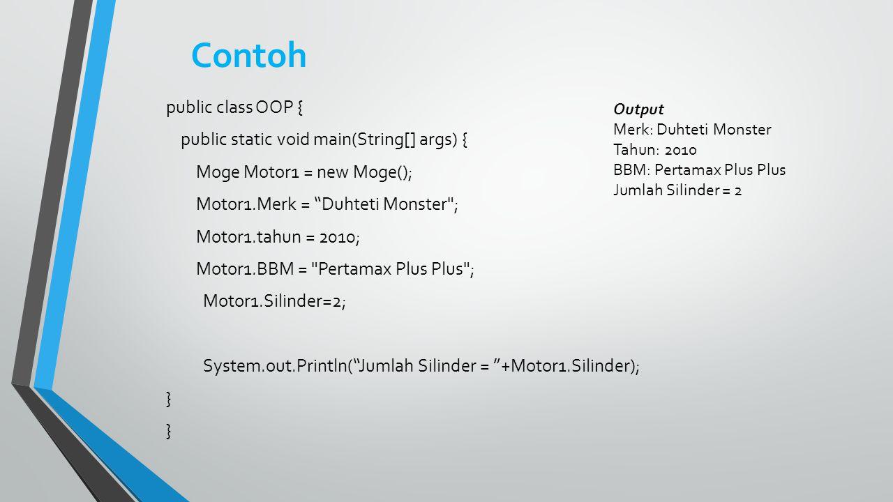 Contoh public class OOP { public static void main(String[] args) { Moge Motor1 = new Moge(); Motor1.Merk = Duhteti Monster ; Motor1.tahun = 2010; Motor1.BBM = Pertamax Plus Plus ; Motor1.Silinder=2; System.out.Println( Jumlah Silinder = +Motor1.Silinder); } Output Merk: Duhteti Monster Tahun: 2010 BBM: Pertamax Plus Plus Jumlah Silinder = 2