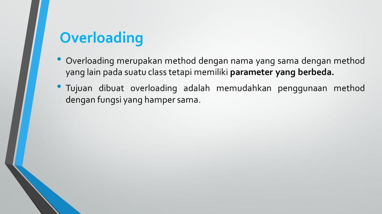 Overloading Overloading merupakan method dengan nama yang sama dengan method yang lain pada suatu class tetapi memiliki parameter yang berbeda. Tujuan
