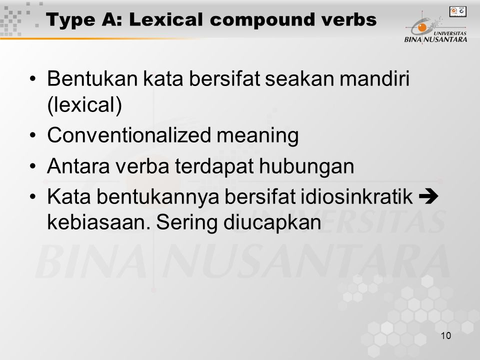 10 Type A: Lexical compound verbs Bentukan kata bersifat seakan mandiri (lexical) Conventionalized meaning Antara verba terdapat hubungan Kata bentuka