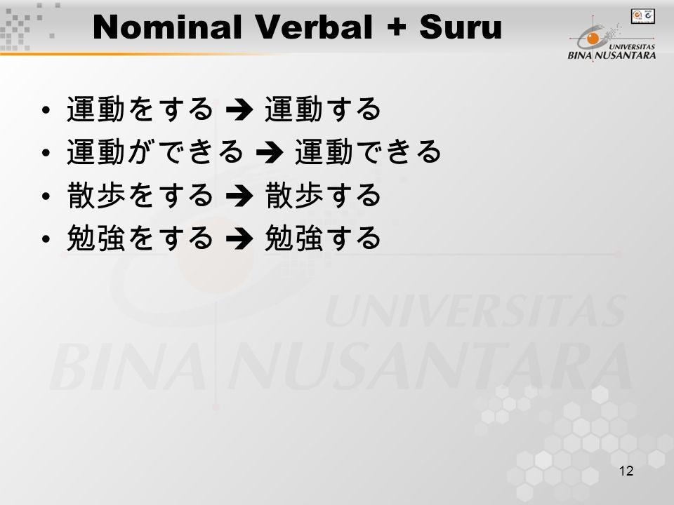 12 Nominal Verbal + Suru 運動をする  運動する 運動ができる  運動できる 散歩をする  散歩する 勉強をする  勉強する
