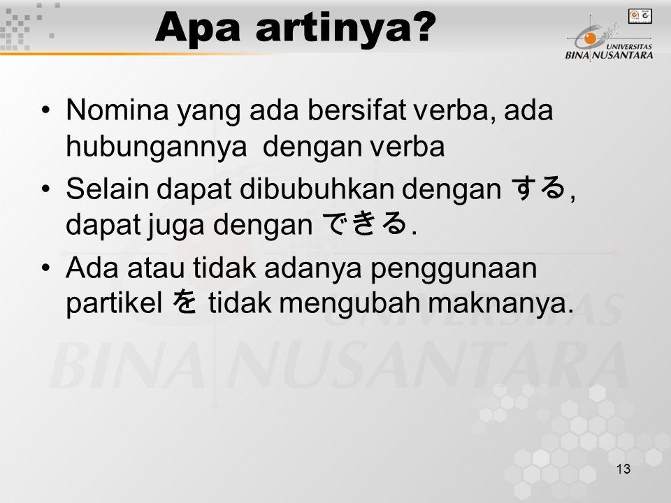 13 Apa artinya? Nomina yang ada bersifat verba, ada hubungannya dengan verba Selain dapat dibubuhkan dengan する, dapat juga dengan できる. Ada atau tidak