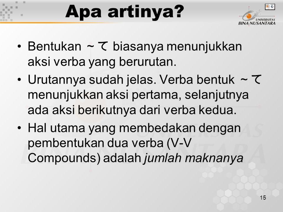 15 Apa artinya? Bentukan ~て biasanya menunjukkan aksi verba yang berurutan. Urutannya sudah jelas. Verba bentuk ~て menunjukkan aksi pertama, selanjutn