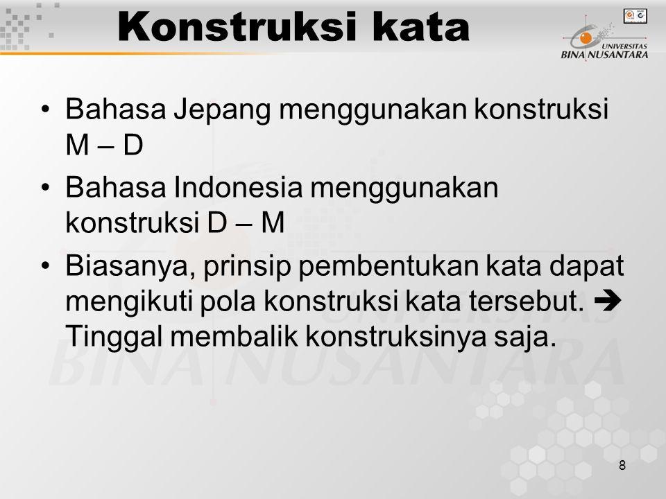 8 Konstruksi kata Bahasa Jepang menggunakan konstruksi M – D Bahasa Indonesia menggunakan konstruksi D – M Biasanya, prinsip pembentukan kata dapat me