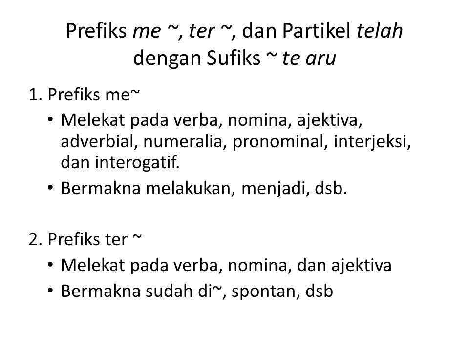 Prefiks me ~, ter ~, dan Partikel telah dengan Sufiks ~ te aru 1. Prefiks me~ Melekat pada verba, nomina, ajektiva, adverbial, numeralia, pronominal,