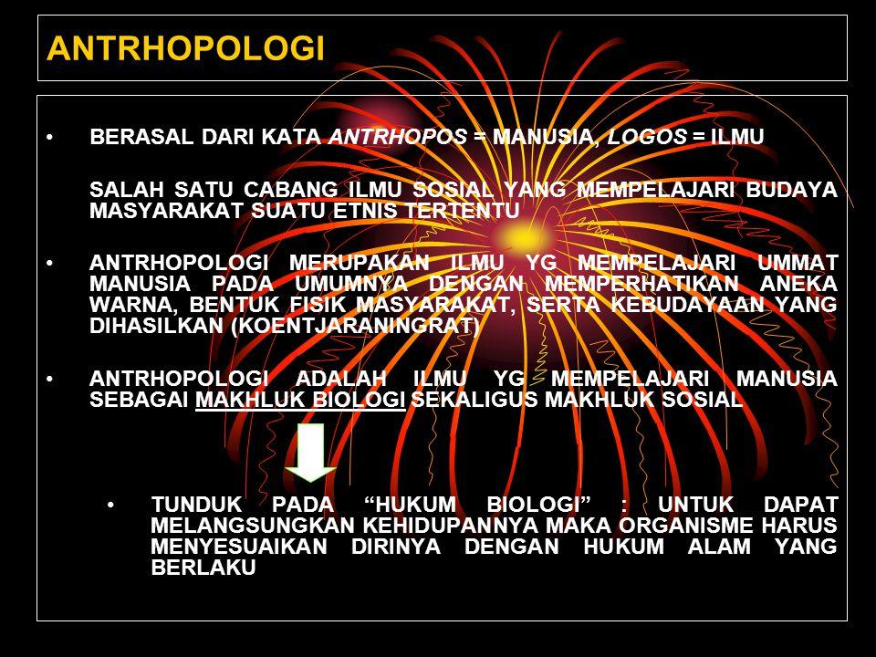 ANTRHOPOLOGI BERASAL DARI KATA ANTRHOPOS = MANUSIA, LOGOS = ILMU SALAH SATU CABANG ILMU SOSIAL YANG MEMPELAJARI BUDAYA MASYARAKAT SUATU ETNIS TERTENTU ANTRHOPOLOGI MERUPAKAN ILMU YG MEMPELAJARI UMMAT MANUSIA PADA UMUMNYA DENGAN MEMPERHATIKAN ANEKA WARNA, BENTUK FISIK MASYARAKAT, SERTA KEBUDAYAAN YANG DIHASILKAN (KOENTJARANINGRAT) ANTRHOPOLOGI ADALAH ILMU YG MEMPELAJARI MANUSIA SEBAGAI MAKHLUK BIOLOGI SEKALIGUS MAKHLUK SOSIAL TUNDUK PADA HUKUM BIOLOGI : UNTUK DAPAT MELANGSUNGKAN KEHIDUPANNYA MAKA ORGANISME HARUS MENYESUAIKAN DIRINYA DENGAN HUKUM ALAM YANG BERLAKU