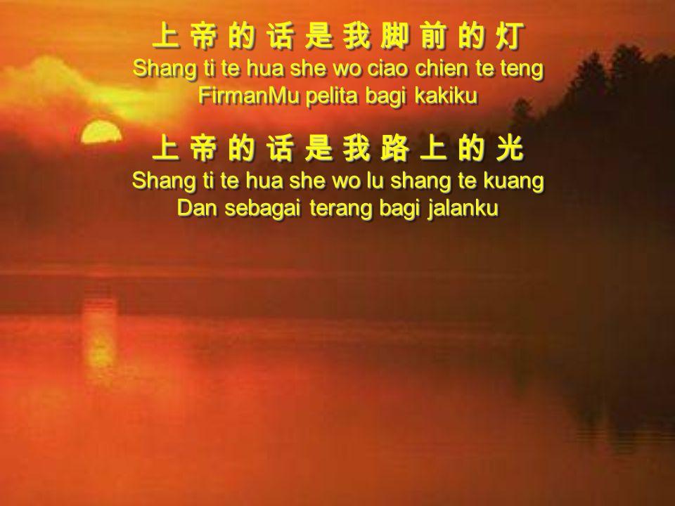 上 帝 的 话 是 我 脚 前 的 灯 Shang ti te hua she wo ciao chien te teng FirmanMu pelita bagi kakiku 上 帝 的 话 是 我 路 上 的 光 Shang ti te hua she wo lu shang te kuang Dan sebagai terang bagi jalanku 上 帝 的 话 是 我 脚 前 的 灯 Shang ti te hua she wo ciao chien te teng FirmanMu pelita bagi kakiku 上 帝 的 话 是 我 路 上 的 光 Shang ti te hua she wo lu shang te kuang Dan sebagai terang bagi jalanku