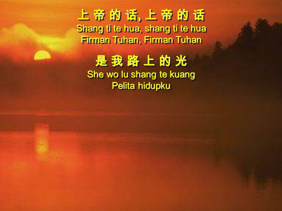 上 帝 的 话, 上 帝 的 话 Shang ti te hua, shang ti te hua Firman Tuhan, Firman Tuhan 是 我 路 上 的 光 She wo lu shang te kuang Pelita hidupku 上 帝 的 话, 上 帝 的 话 Shan