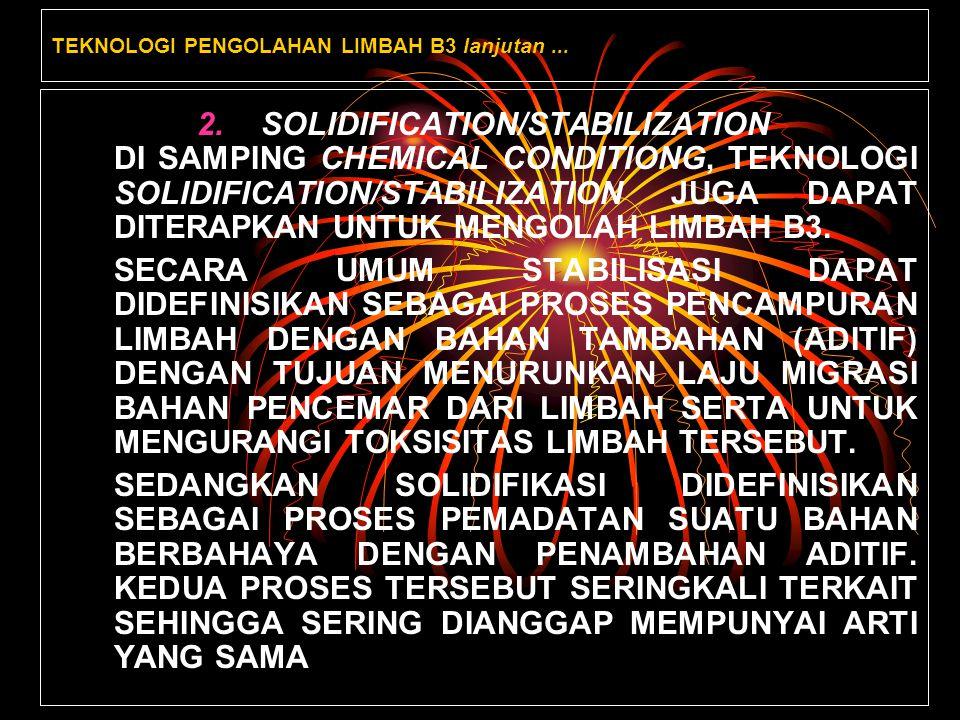 TEKNOLOGI PENGOLAHAN LIMBAH B3 lanjutan... 2.SOLIDIFICATION/STABILIZATION DI SAMPING CHEMICAL CONDITIONG, TEKNOLOGI SOLIDIFICATION/STABILIZATION JUGA
