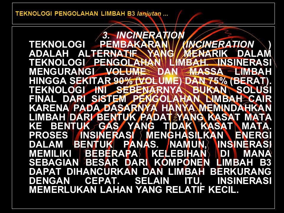 TEKNOLOGI PENGOLAHAN LIMBAH B3 lanjutan... 3.INCINERATION TEKNOLOGI PEMBAKARAN (INCINERATION ) ADALAH ALTERNATIF YANG MENARIK DALAM TEKNOLOGI PENGOLAH