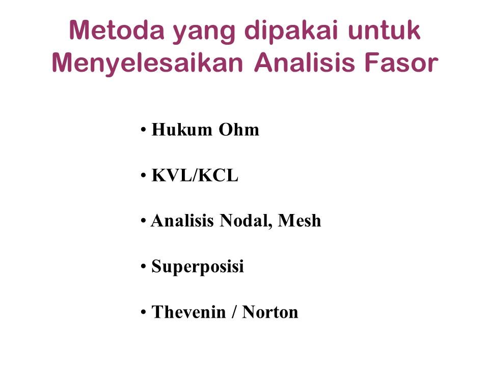 Metoda yang dipakai untuk Menyelesaikan Analisis Fasor Hukum Ohm KVL/KCL Analisis Nodal, Mesh Superposisi Thevenin / Norton