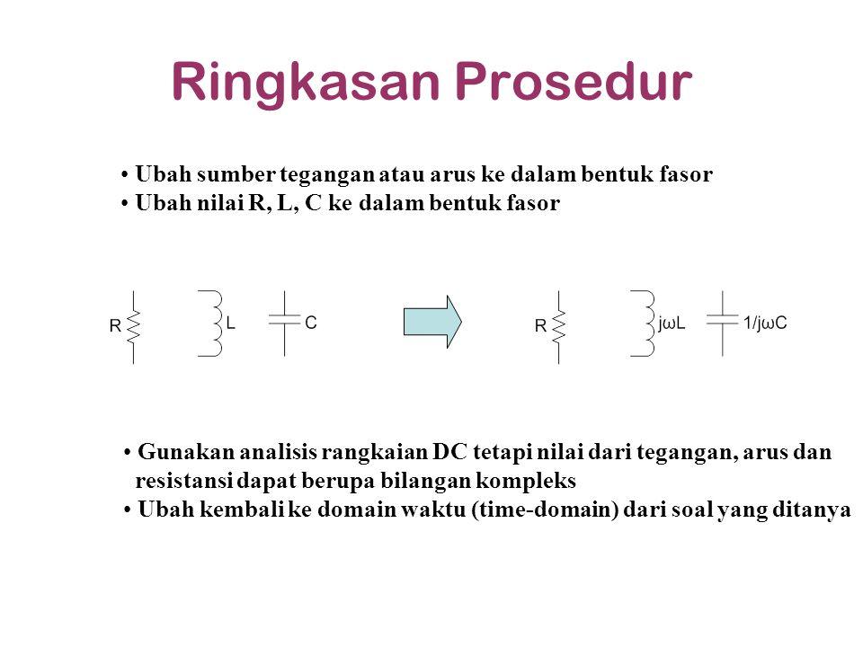 Ringkasan Prosedur Ubah sumber tegangan atau arus ke dalam bentuk fasor Ubah nilai R, L, C ke dalam bentuk fasor Gunakan analisis rangkaian DC tetapi