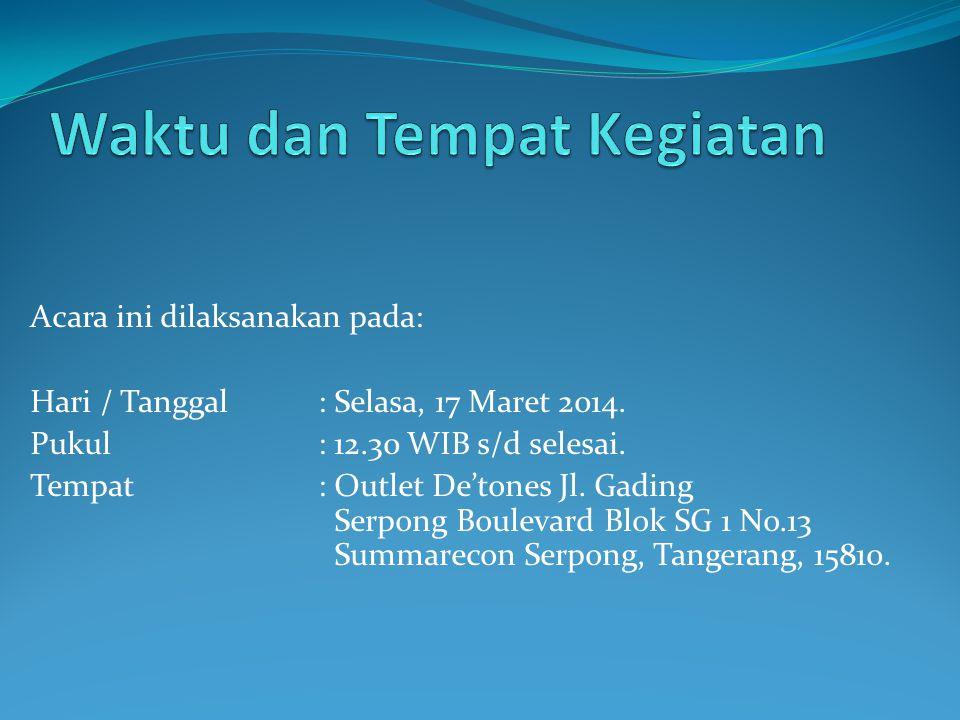 Acara ini dilaksanakan pada: Hari / Tanggal : Selasa, 17 Maret 2014. Pukul: 12.30 WIB s/d selesai. Tempat: Outlet De'tones Jl. Gading Serpong Boulevar