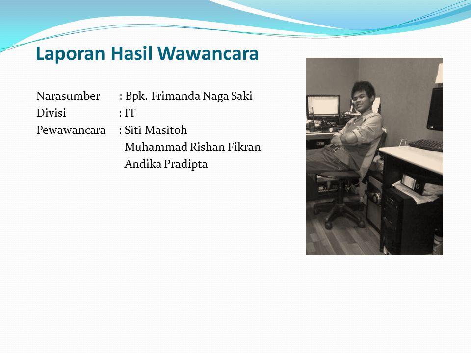 Laporan Hasil Wawancara Narasumber : Bpk. Frimanda Naga Saki Divisi : IT Pewawancara : Siti Masitoh Muhammad Rishan Fikran Andika Pradipta