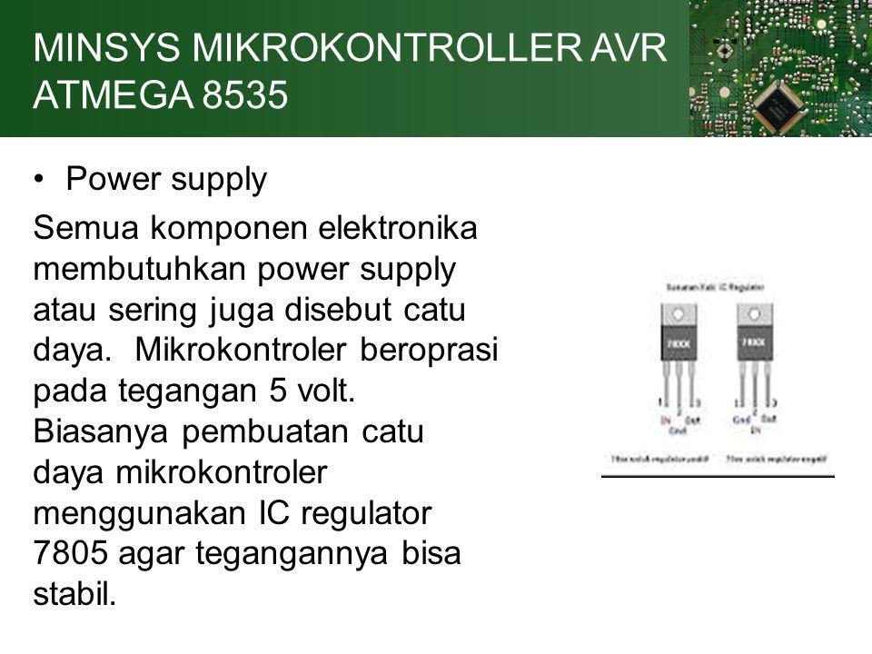 MINSYS MIKROKONTROLLER AVR ATMEGA 8535 Power supply Semua komponen elektronika membutuhkan power supply atau sering juga disebut catu daya.