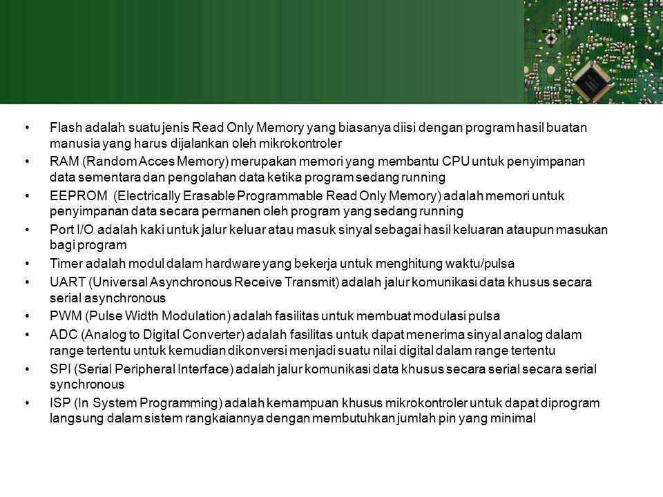 Flash adalah suatu jenis Read Only Memory yang biasanya diisi dengan program hasil buatan manusia yang harus dijalankan oleh mikrokontroler RAM (Random Acces Memory) merupakan memori yang membantu CPU untuk penyimpanan data sementara dan pengolahan data ketika program sedang running EEPROM (Electrically Erasable Programmable Read Only Memory) adalah memori untuk penyimpanan data secara permanen oleh program yang sedang running Port I/O adalah kaki untuk jalur keluar atau masuk sinyal sebagai hasil keluaran ataupun masukan bagi program Timer adalah modul dalam hardware yang bekerja untuk menghitung waktu/pulsa UART (Universal Asynchronous Receive Transmit) adalah jalur komunikasi data khusus secara serial asynchronous PWM (Pulse Width Modulation) adalah fasilitas untuk membuat modulasi pulsa ADC (Analog to Digital Converter) adalah fasilitas untuk dapat menerima sinyal analog dalam range tertentu untuk kemudian dikonversi menjadi suatu nilai digital dalam range tertentu SPI (Serial Peripheral Interface) adalah jalur komunikasi data khusus secara serial secara serial synchronous ISP (In System Programming) adalah kemampuan khusus mikrokontroler untuk dapat diprogram langsung dalam sistem rangkaiannya dengan membutuhkan jumlah pin yang minimal