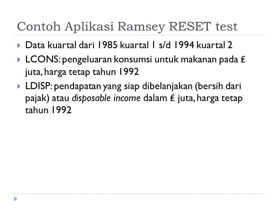 Contoh Aplikasi Ramsey RESET test  Data kuartal dari 1985 kuartal 1 s/d 1994 kuartal 2  LCONS: pengeluaran konsumsi untuk makanan pada ₤ juta, harga tetap tahun 1992  LDISP: pendapatan yang siap dibelanjakan (bersih dari pajak) atau disposable income dalam ₤ juta, harga tetap tahun 1992